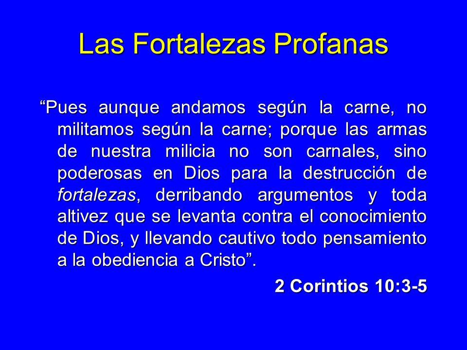 Las Fortalezas Profanas Pues aunque andamos según la carne, no militamos según la carne; porque las armas de nuestra milicia no son carnales, sino pod