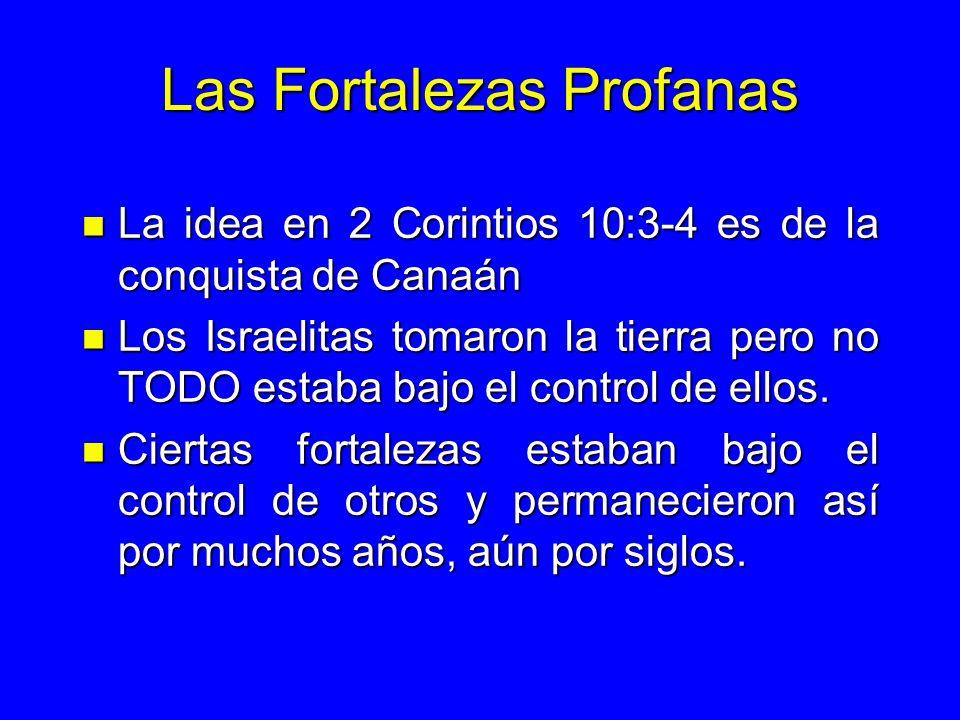 Las Fortalezas Profanas n La idea en 2 Corintios 10:3-4 es de la conquista de Canaán n Los Israelitas tomaron la tierra pero no TODO estaba bajo el co