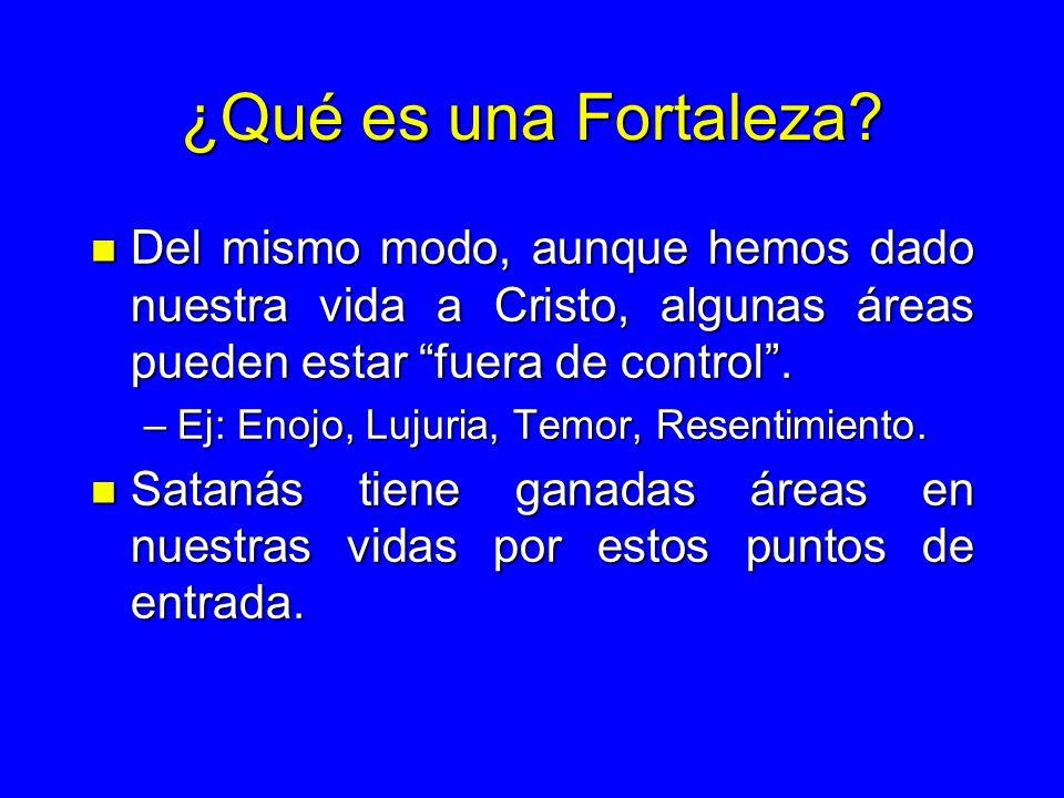 ¿Qué es una Fortaleza? n Del mismo modo, aunque hemos dado nuestra vida a Cristo, algunas áreas pueden estar fuera de control. –Ej: Enojo, Lujuria, Te