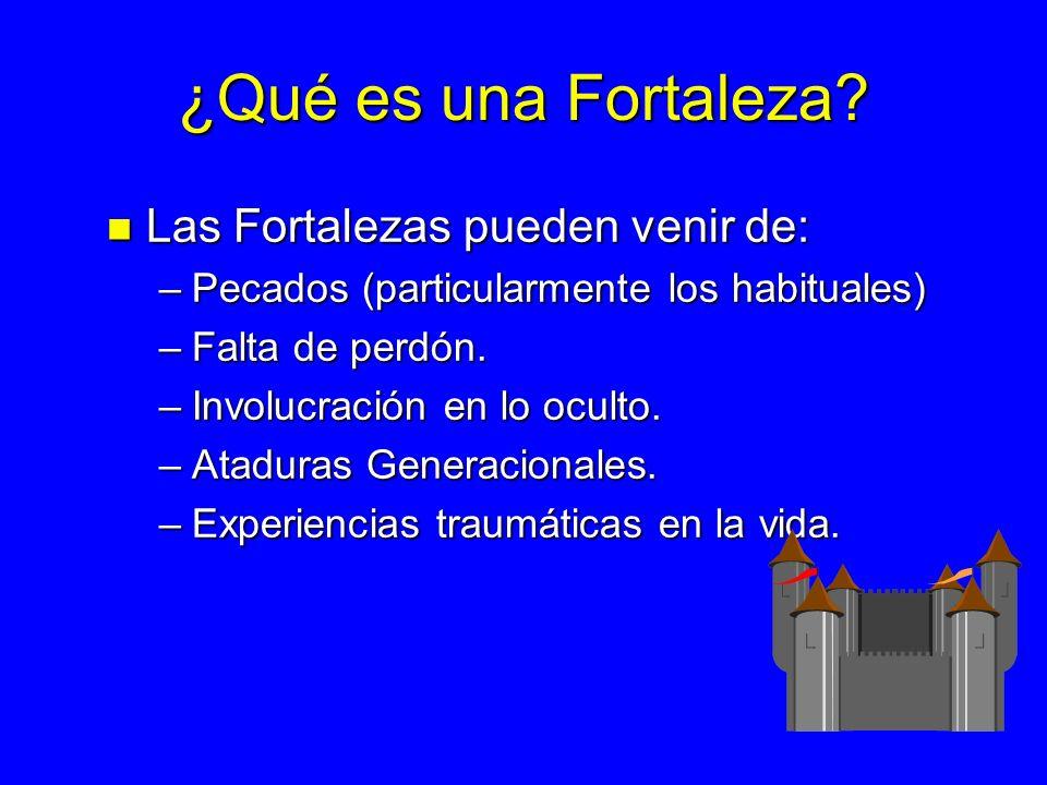 ¿Qué es una Fortaleza? n Las Fortalezas pueden venir de: –Pecados (particularmente los habituales) –Falta de perdón. –Involucración en lo oculto. –Ata