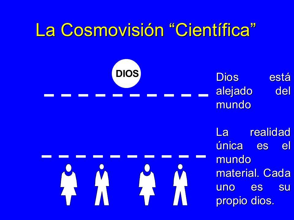 La Cosmovisión Científica DIOS Dios está alejado del mundo La realidad única es el mundo material. Cada uno es su propio dios.