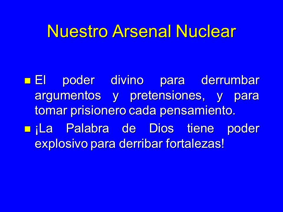 Nuestro Arsenal Nuclear n El poder divino para derrumbar argumentos y pretensiones, y para tomar prisionero cada pensamiento. n ¡La Palabra de Dios ti