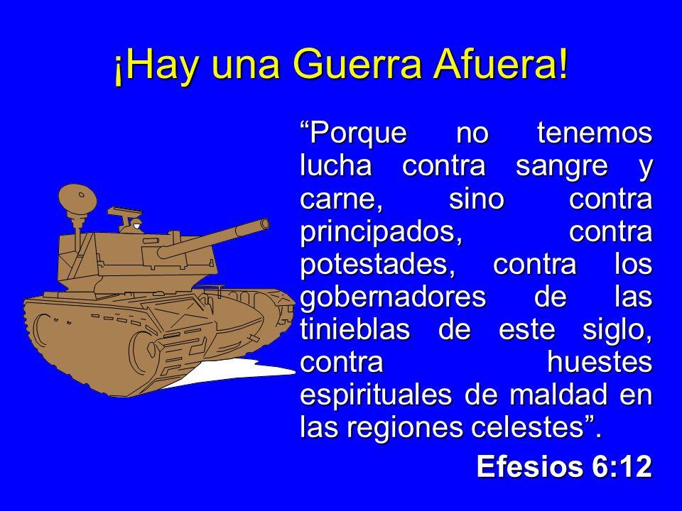 ¡Hay una Guerra Afuera! Porque no tenemos lucha contra sangre y carne, sino contra principados, contra potestades, contra los gobernadores de las tini