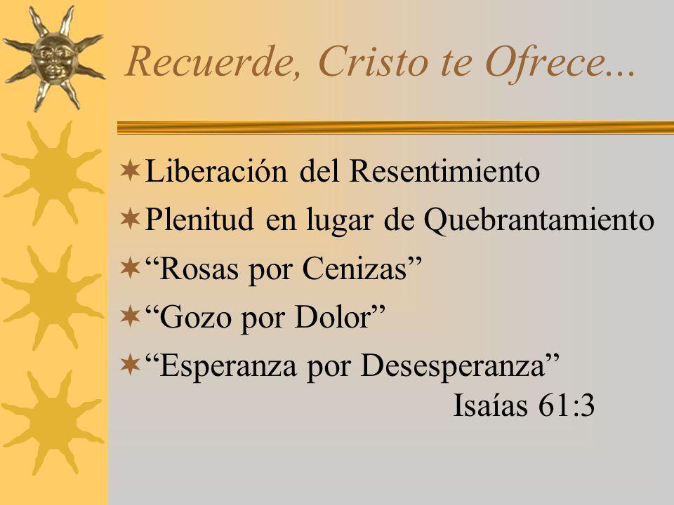 Recuerde, Cristo te Ofrece... Liberación del Resentimiento Plenitud en lugar de Quebrantamiento Rosas por Cenizas Gozo por Dolor Esperanza por Desespe
