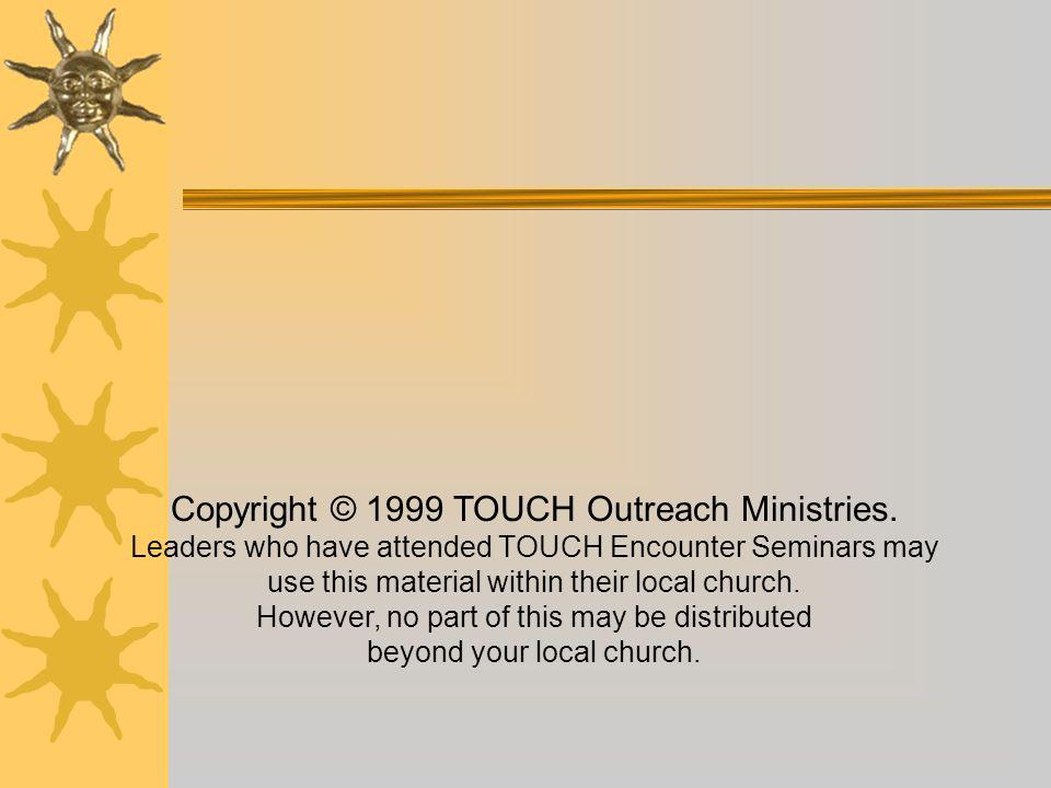 Copyright © 1999 TOUCH Outreach Ministries. Leaders who have attended TOUCH Encounter Seminars may use this material within their local church. Howeve