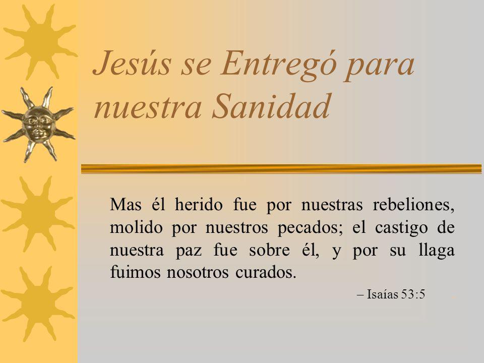 Jesús se Entregó para nuestra Sanidad Mas él herido fue por nuestras rebeliones, molido por nuestros pecados; el castigo de nuestra paz fue sobre él,