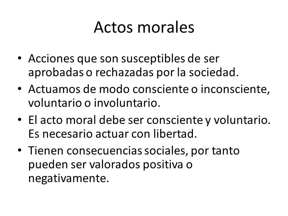 Actos morales Acciones que son susceptibles de ser aprobadas o rechazadas por la sociedad. Actuamos de modo consciente o inconsciente, voluntario o in