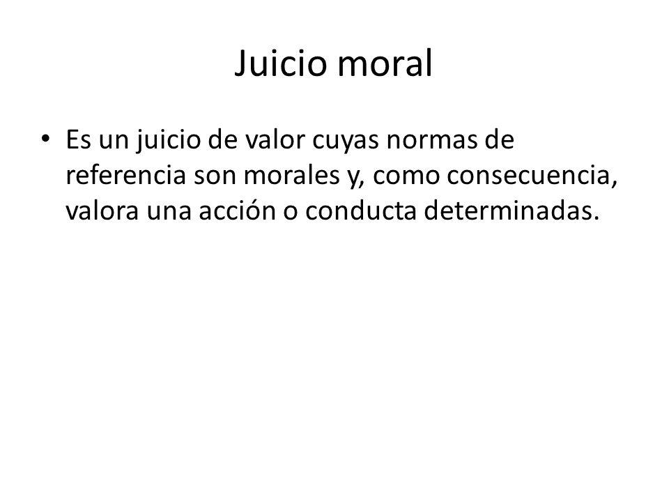 Juicio moral Es un juicio de valor cuyas normas de referencia son morales y, como consecuencia, valora una acción o conducta determinadas.