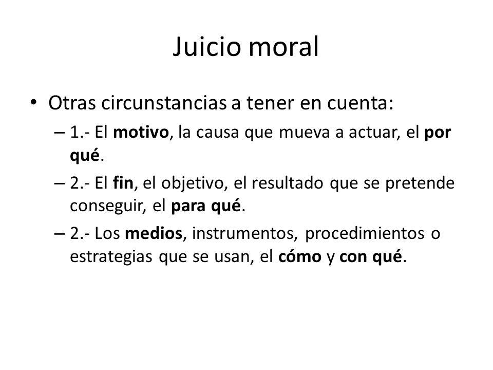 Juicio moral Otras circunstancias a tener en cuenta: – 1.- El motivo, la causa que mueva a actuar, el por qué. – 2.- El fin, el objetivo, el resultado