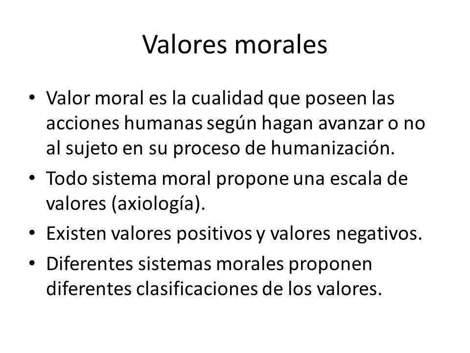 Valores morales Valor moral es la cualidad que poseen las acciones humanas según hagan avanzar o no al sujeto en su proceso de humanización. Todo sist