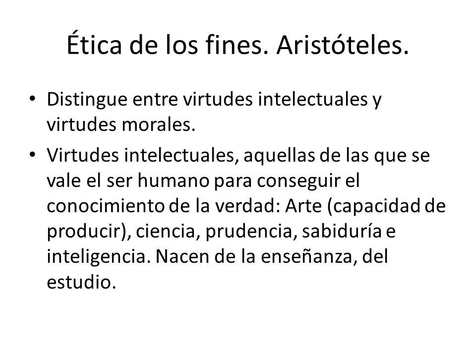 Ética de los fines. Aristóteles. Distingue entre virtudes intelectuales y virtudes morales. Virtudes intelectuales, aquellas de las que se vale el ser