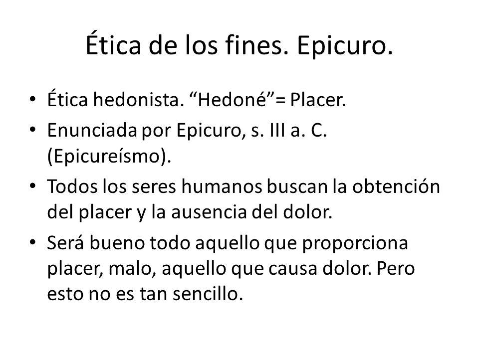 Ética de los fines. Epicuro. Ética hedonista. Hedoné= Placer. Enunciada por Epicuro, s. III a. C. (Epicureísmo). Todos los seres humanos buscan la obt