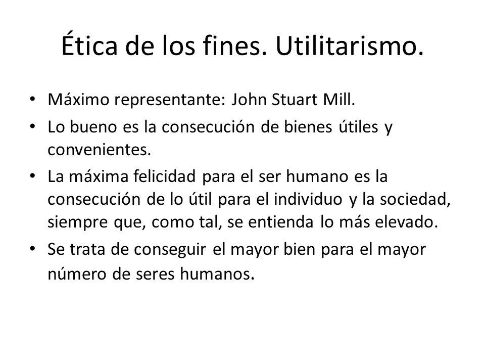 Ética de los fines. Utilitarismo. Máximo representante: John Stuart Mill. Lo bueno es la consecución de bienes útiles y convenientes. La máxima felici