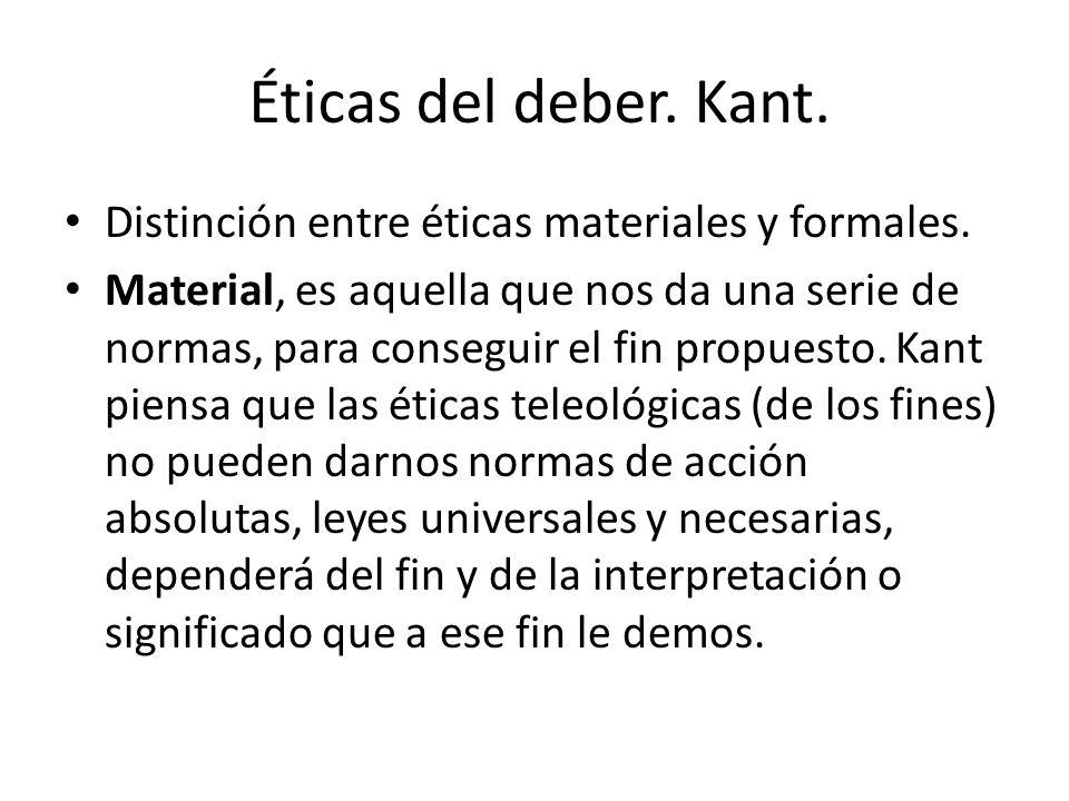 Éticas del deber. Kant. Distinción entre éticas materiales y formales. Material, es aquella que nos da una serie de normas, para conseguir el fin prop