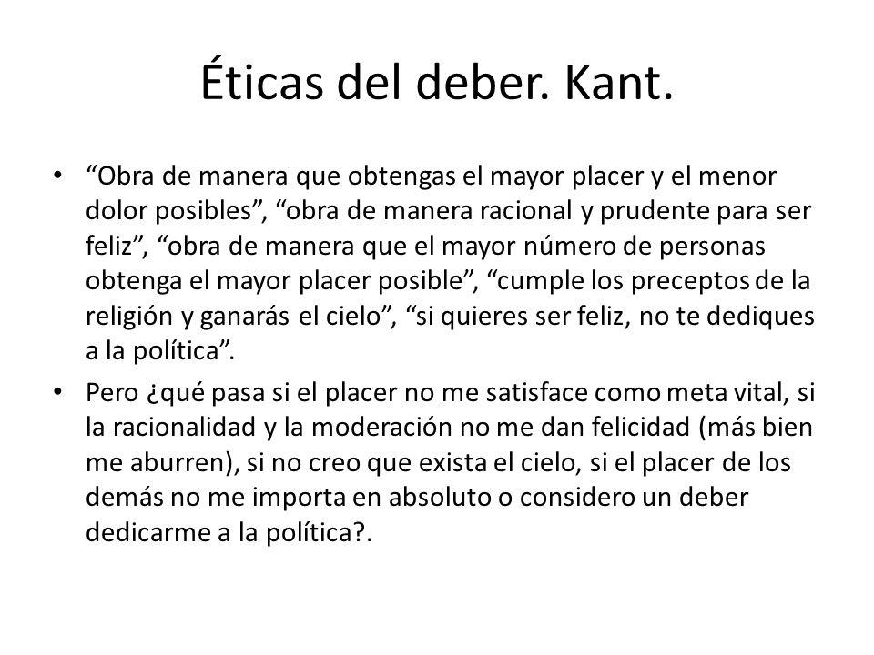 Éticas del deber. Kant. Obra de manera que obtengas el mayor placer y el menor dolor posibles, obra de manera racional y prudente para ser feliz, obra