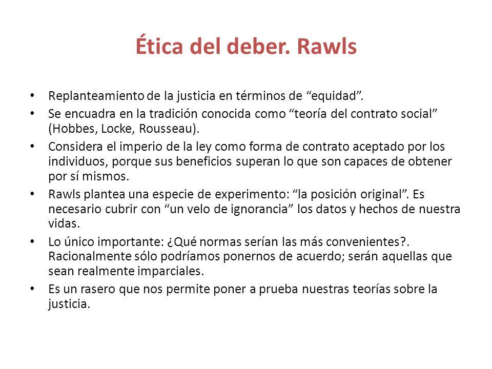 Ética del deber. Rawls Replanteamiento de la justicia en términos de equidad. Se encuadra en la tradición conocida como teoría del contrato social (Ho