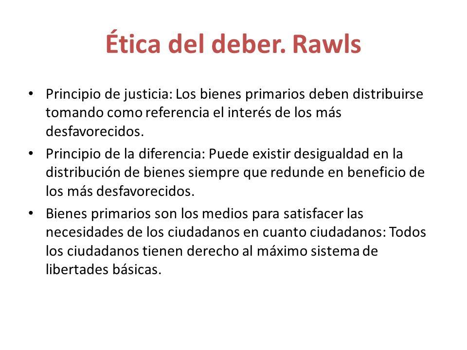 Ética del deber. Rawls Principio de justicia: Los bienes primarios deben distribuirse tomando como referencia el interés de los más desfavorecidos. Pr