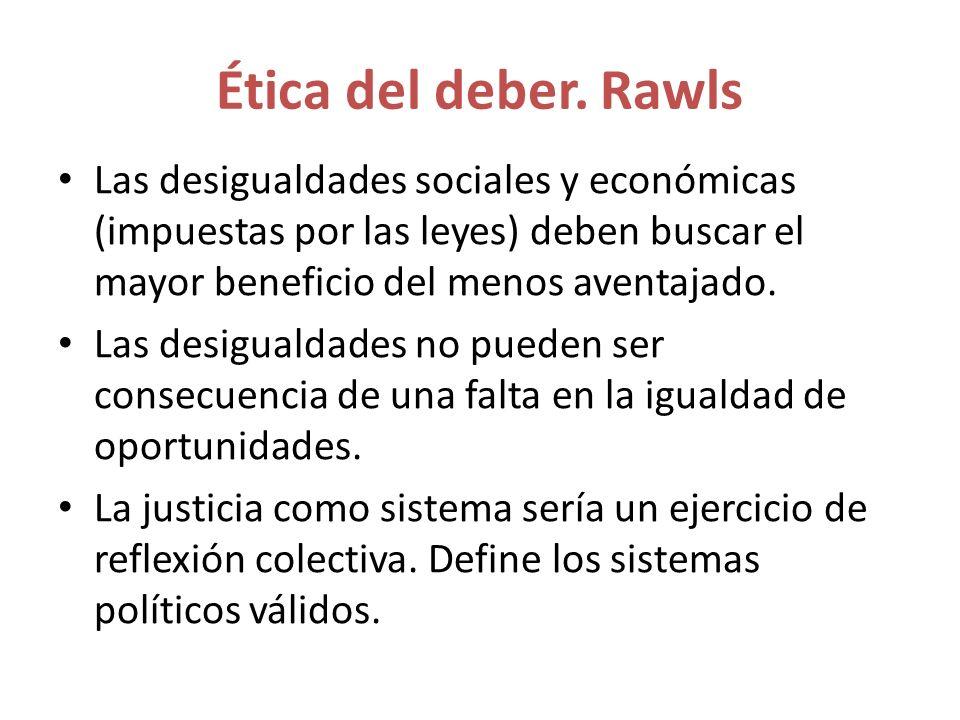 Ética del deber. Rawls Las desigualdades sociales y económicas (impuestas por las leyes) deben buscar el mayor beneficio del menos aventajado. Las des