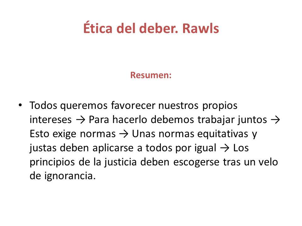 Ética del deber. Rawls Resumen: Todos queremos favorecer nuestros propios intereses Para hacerlo debemos trabajar juntos Esto exige normas Unas normas