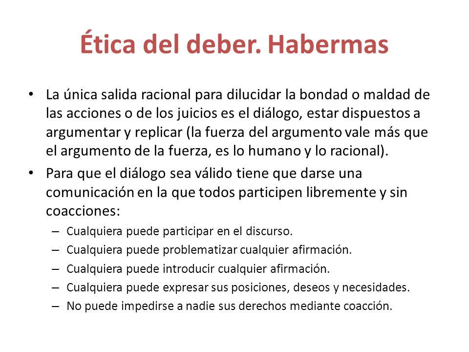 Ética del deber. Habermas La única salida racional para dilucidar la bondad o maldad de las acciones o de los juicios es el diálogo, estar dispuestos