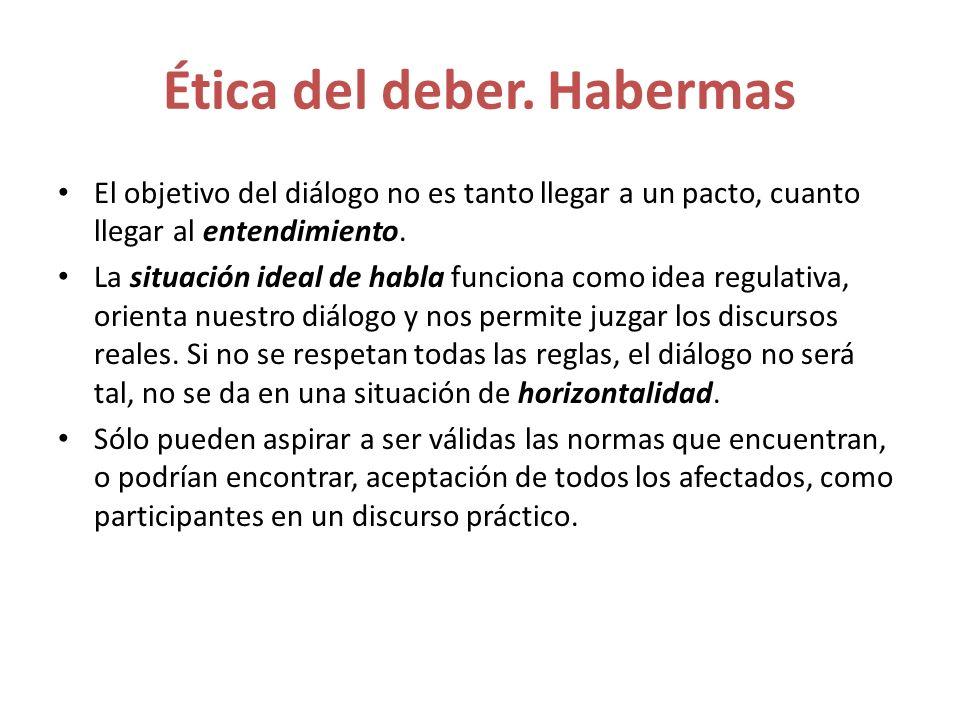 Ética del deber. Habermas El objetivo del diálogo no es tanto llegar a un pacto, cuanto llegar al entendimiento. La situación ideal de habla funciona