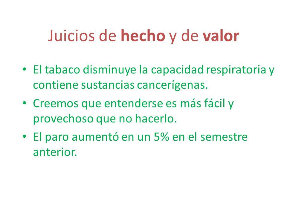 Juicios de hecho y de valor El tabaco disminuye la capacidad respiratoria y contiene sustancias cancerígenas. Creemos que entenderse es más fácil y pr