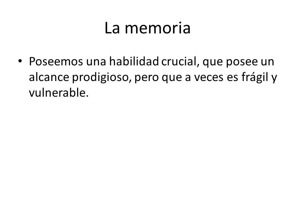 La memoria Poseemos una habilidad crucial, que posee un alcance prodigioso, pero que a veces es frágil y vulnerable.