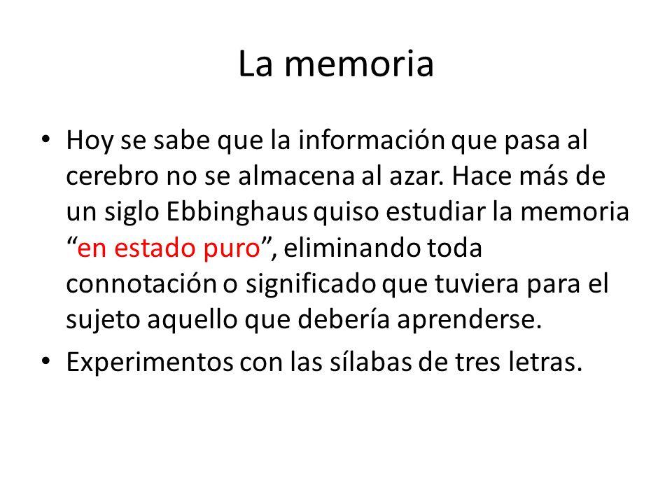 La memoria Hoy se sabe que la información que pasa al cerebro no se almacena al azar. Hace más de un siglo Ebbinghaus quiso estudiar la memoriaen esta