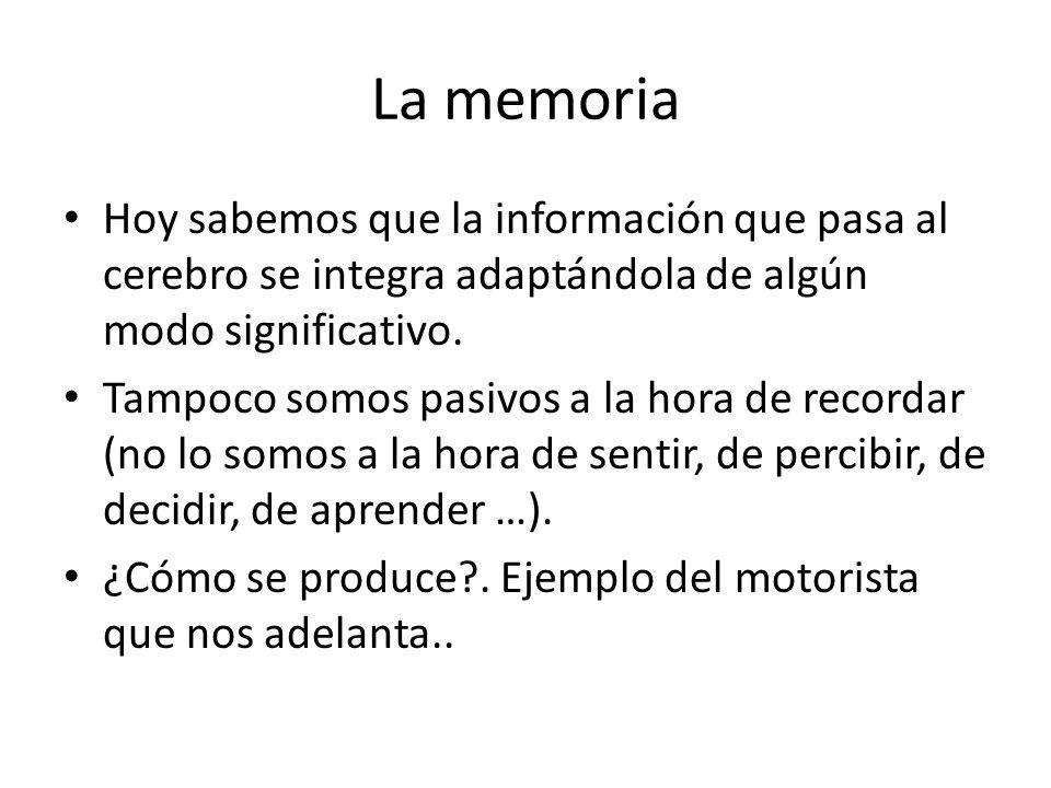 La memoria Hoy sabemos que la información que pasa al cerebro se integra adaptándola de algún modo significativo. Tampoco somos pasivos a la hora de r