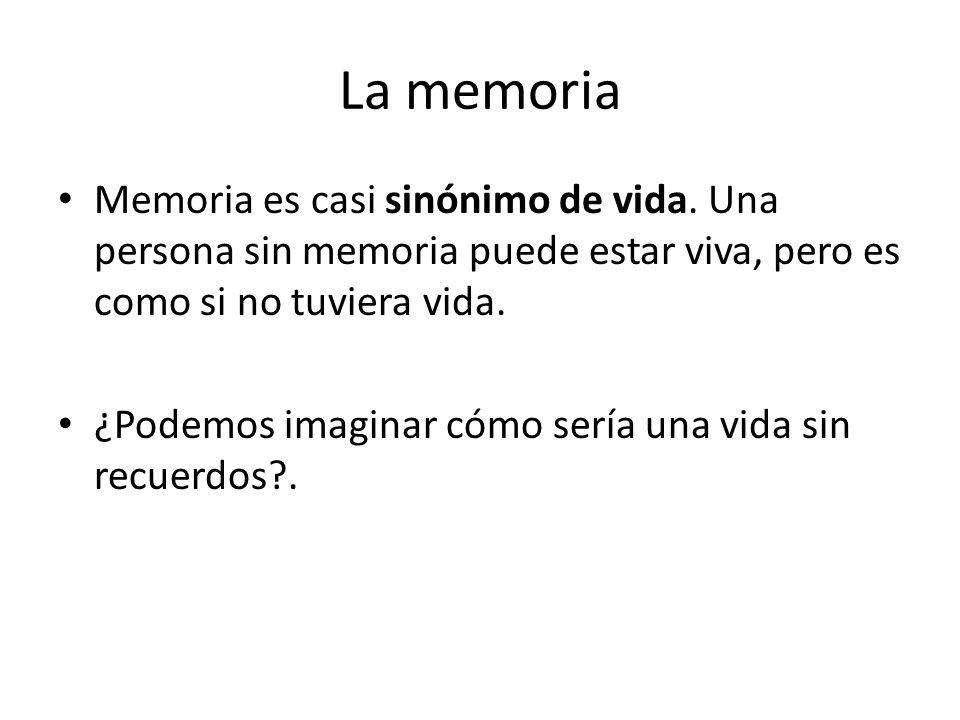 La memoria Memoria es casi sinónimo de vida. Una persona sin memoria puede estar viva, pero es como si no tuviera vida. ¿Podemos imaginar cómo sería u
