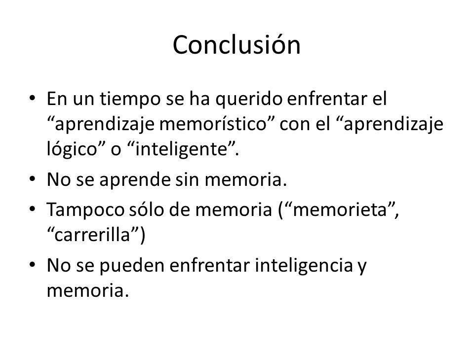 Conclusión En un tiempo se ha querido enfrentar el aprendizaje memorístico con el aprendizaje lógico o inteligente. No se aprende sin memoria. Tampoco