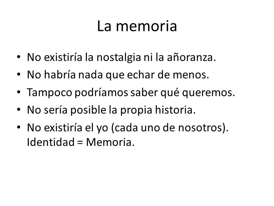 La memoria No existiría la nostalgia ni la añoranza. No habría nada que echar de menos. Tampoco podríamos saber qué queremos. No sería posible la prop