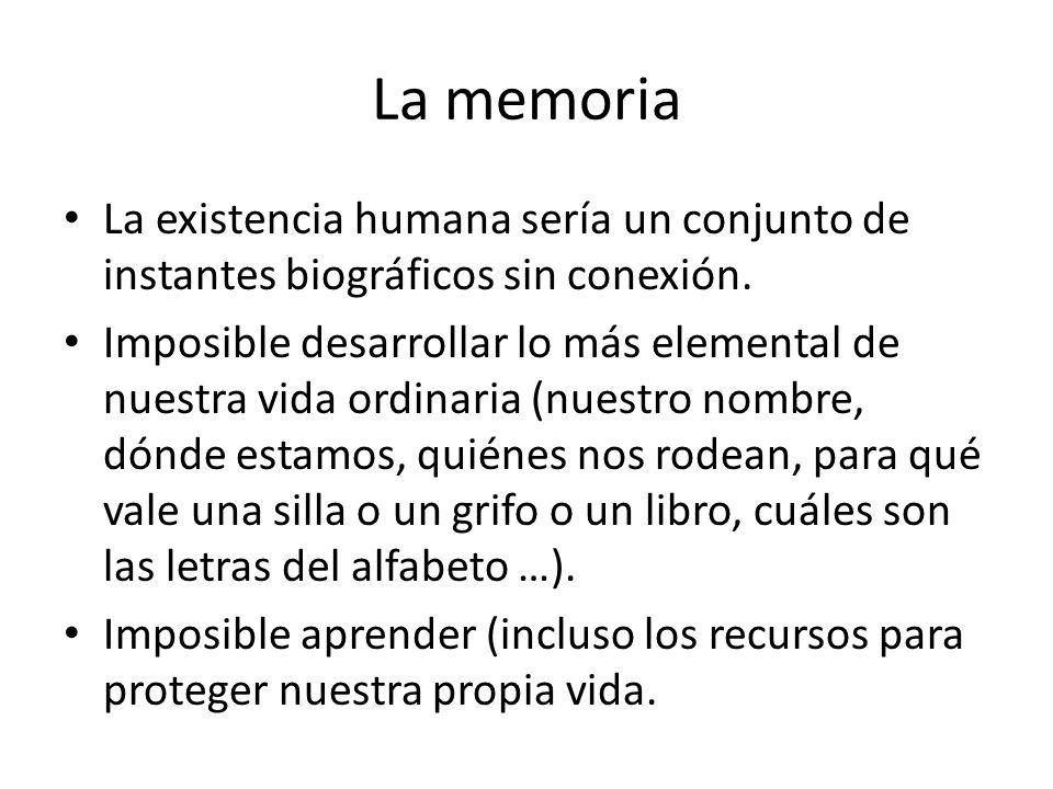 La memoria La existencia humana sería un conjunto de instantes biográficos sin conexión. Imposible desarrollar lo más elemental de nuestra vida ordina