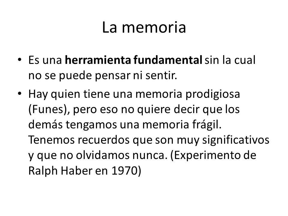 La memoria Es una herramienta fundamental sin la cual no se puede pensar ni sentir. Hay quien tiene una memoria prodigiosa (Funes), pero eso no quiere