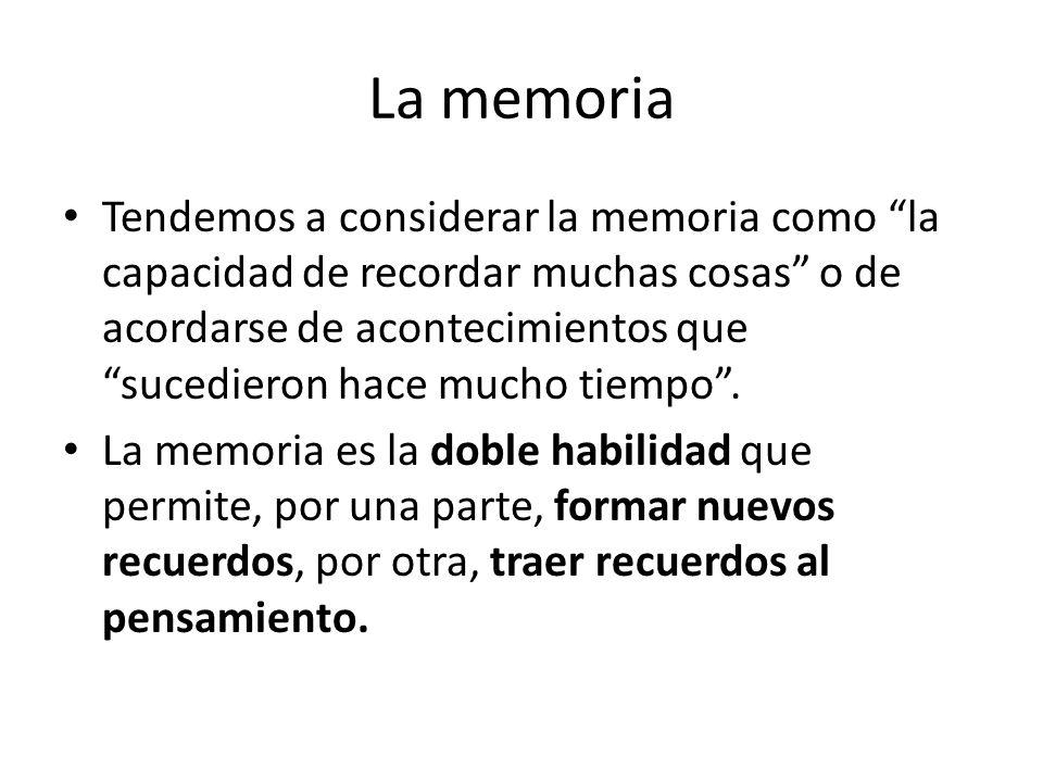La memoria Tendemos a considerar la memoria como la capacidad de recordar muchas cosas o de acordarse de acontecimientos que sucedieron hace mucho tie