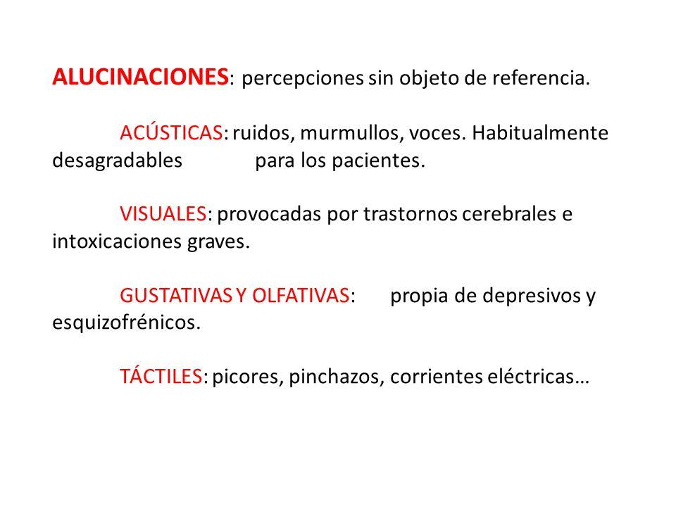 ALUCINACIONES : percepciones sin objeto de referencia. ACÚSTICAS: ruidos, murmullos, voces. Habitualmente desagradables para los pacientes. VISUALES: