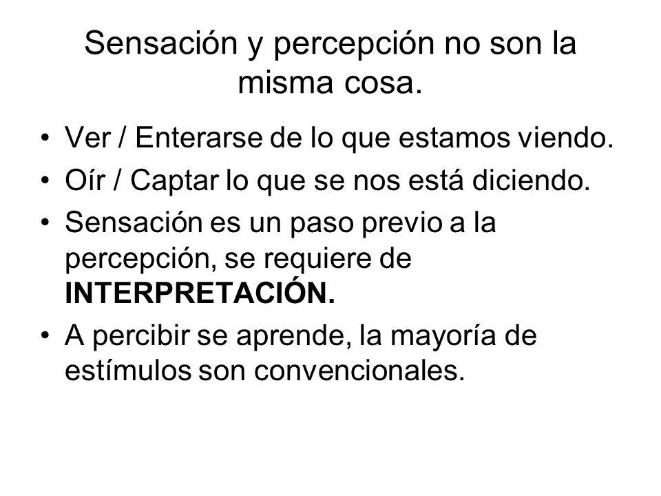 Sensación y percepción no son la misma cosa. Ver / Enterarse de lo que estamos viendo. Oír / Captar lo que se nos está diciendo. Sensación es un paso