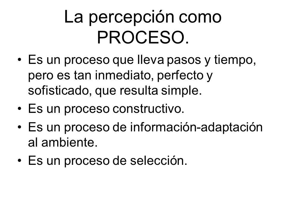 La percepción como PROCESO. Es un proceso que lleva pasos y tiempo, pero es tan inmediato, perfecto y sofisticado, que resulta simple. Es un proceso c