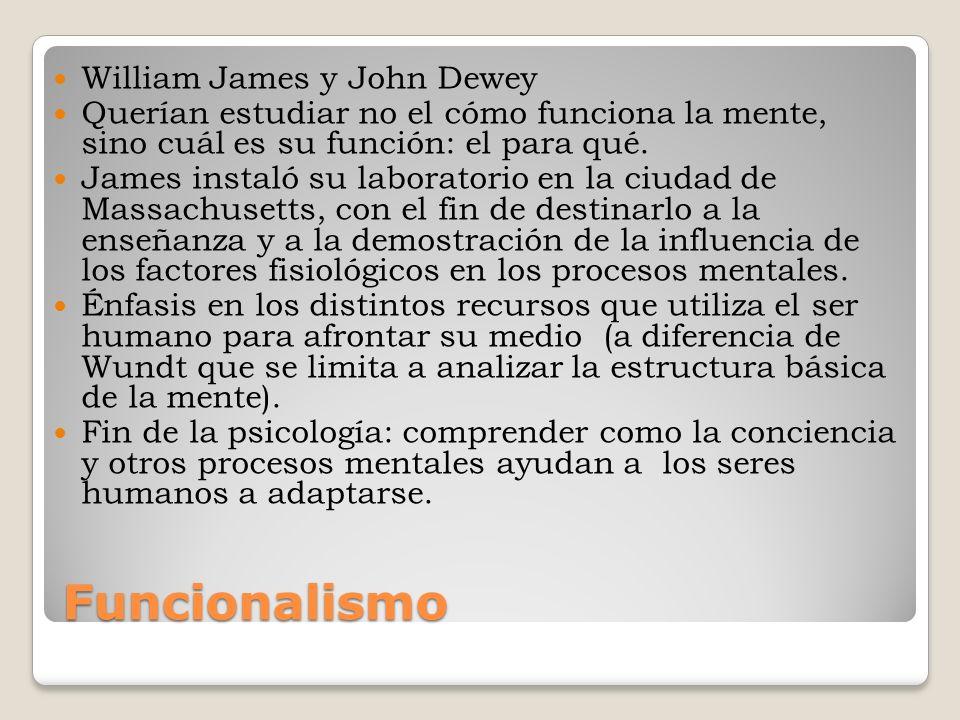 Funcionalismo William James y John Dewey Querían estudiar no el cómo funciona la mente, sino cuál es su función: el para qué. James instaló su laborat