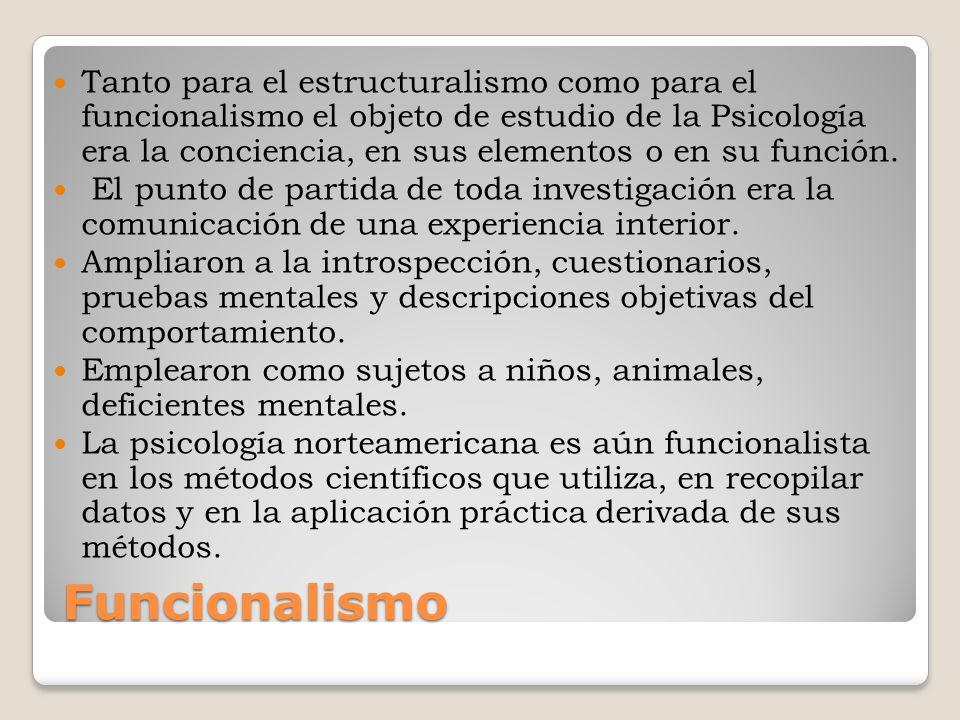 Funcionalismo Tanto para el estructuralismo como para el funcionalismo el objeto de estudio de la Psicología era la conciencia, en sus elementos o en