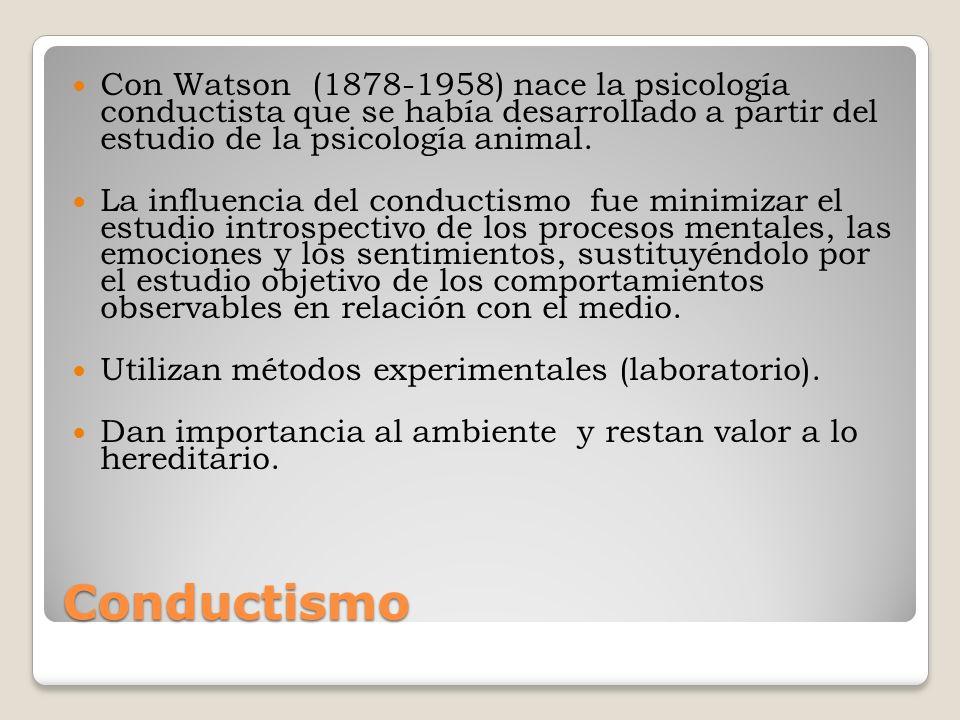 Conductismo Con Watson (1878-1958) nace la psicología conductista que se había desarrollado a partir del estudio de la psicología animal. La influenci