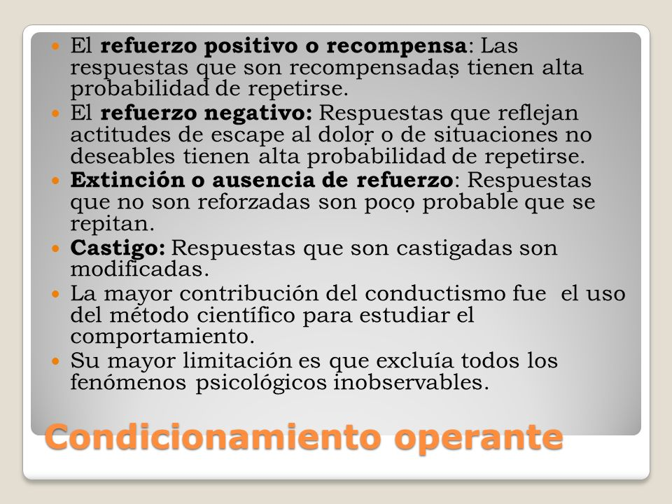 Condicionamiento operante El refuerzo positivo o recompensa : Las respuestas que son recompensadas tienen alta probabilidad de repetirse. El refuerzo