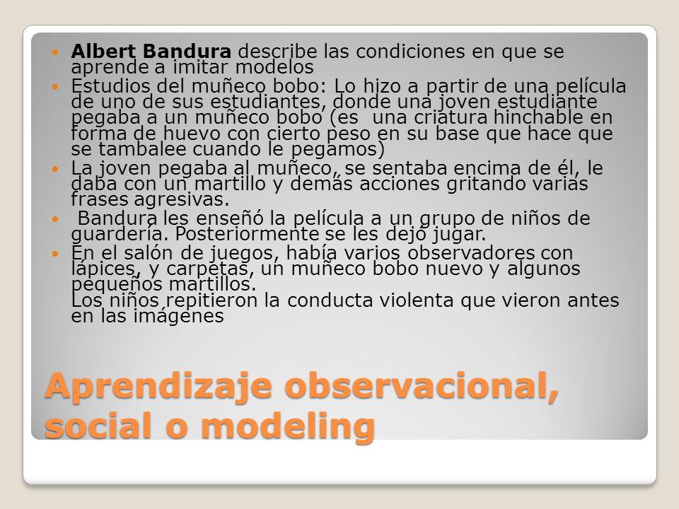 Aprendizaje observacional, social o modeling Albert Bandura describe las condiciones en que se aprende a imitar modelos Estudios del muñeco bobo: Lo h