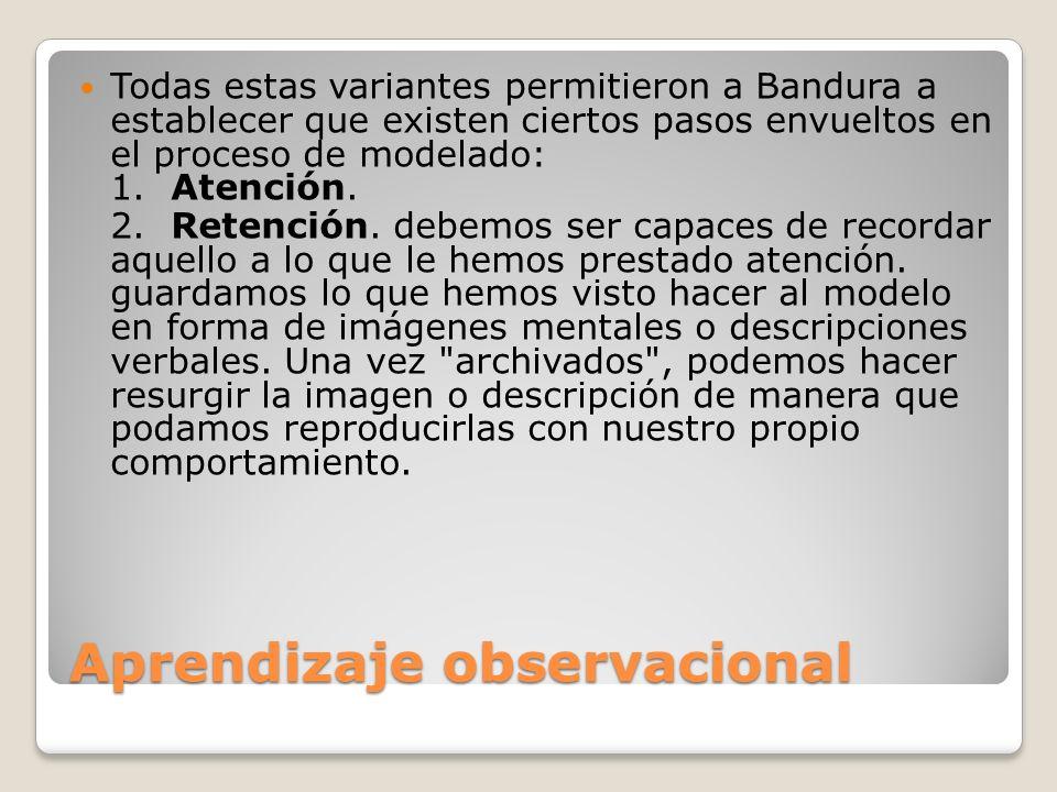 Aprendizaje observacional Todas estas variantes permitieron a Bandura a establecer que existen ciertos pasos envueltos en el proceso de modelado: 1. A