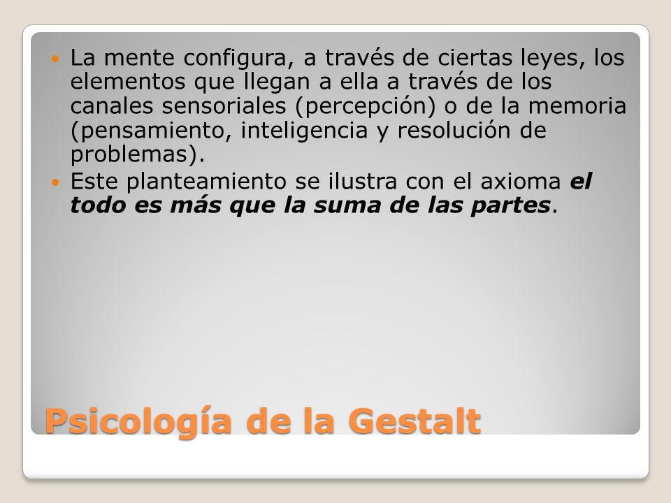 Psicología de la Gestalt La mente configura, a través de ciertas leyes, los elementos que llegan a ella a través de los canales sensoriales (percepció