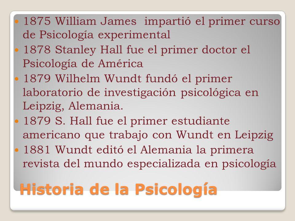 Historia de la Psicología 1875 William James impartió el primer curso de Psicología experimental 1878 Stanley Hall fue el primer doctor el Psicología