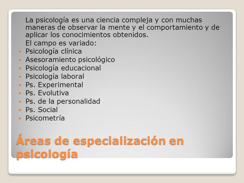 Áreas de especialización en psicología La psicología es una ciencia compleja y con muchas maneras de observar la mente y el comportamiento y de aplica