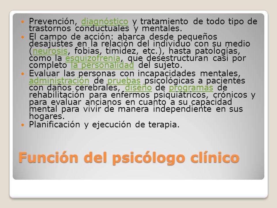 Función del psicólogo clínico Prevención, diagnóstico y tratamiento de todo tipo de trastornos conductuales y mentales.diagnóstico El campo de acción: