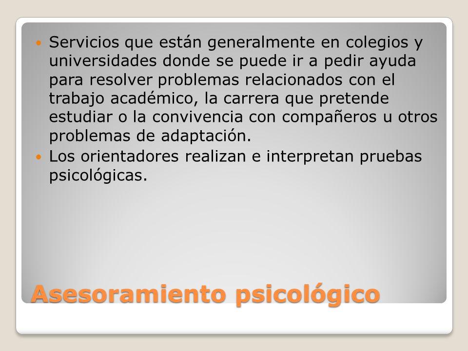 Asesoramiento psicológico Servicios que están generalmente en colegios y universidades donde se puede ir a pedir ayuda para resolver problemas relacio