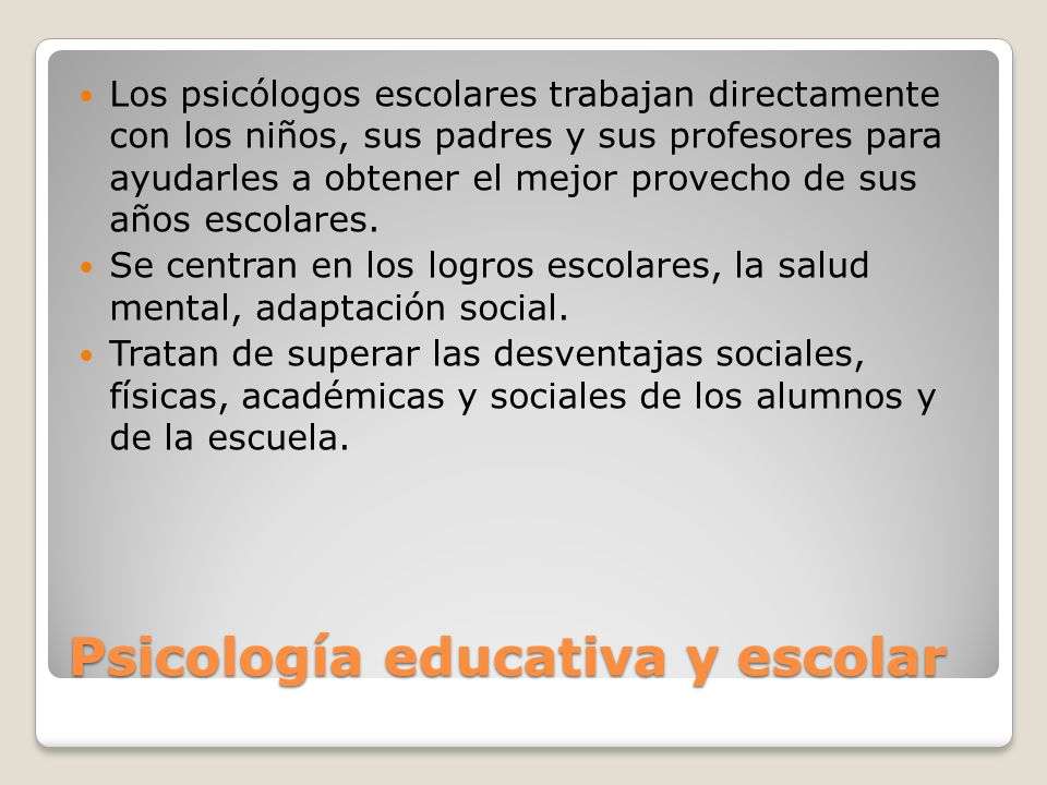 Psicología educativa y escolar Los psicólogos escolares trabajan directamente con los niños, sus padres y sus profesores para ayudarles a obtener el m